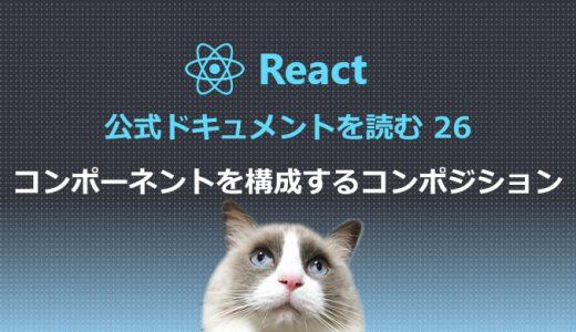 React公式ドキュメントを読む26 コンポーネントを構成するコンポジション