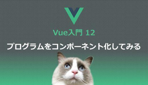 Vue入門12 実際にプログラムをコンポーネント化してみる